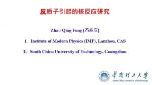 ZhaoQing Feng 1 Institute of Modern Physics IMP