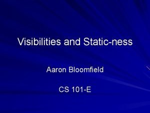 Visibilities and Staticness Aaron Bloomfield CS 101 E