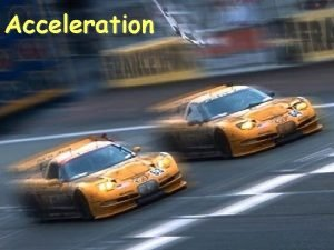 Acceleration Changes in Velocity Changes in velocity include