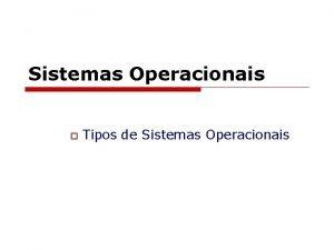 Sistemas Operacionais o Tipos de Sistemas Operacionais Tipos