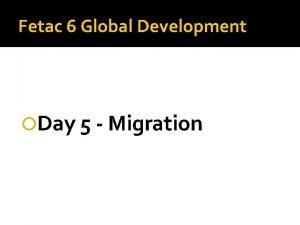 Fetac 6 Global Development Day 5 Migration Migration