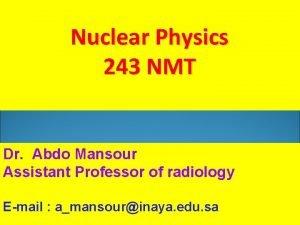Nuclear Physics 243 NMT Dr Abdo Mansour Assistant