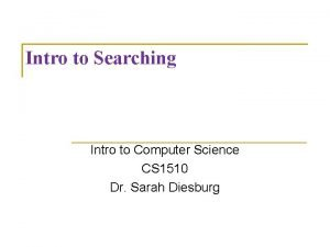 Intro to Searching Intro to Computer Science CS