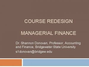COURSE REDESIGN MANAGERIAL FINANCE Dr Shannon Donovan Professor