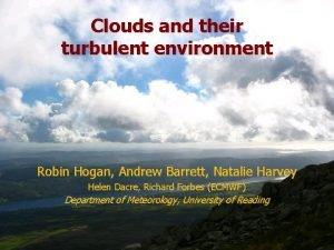 Clouds and their turbulent environment Robin Hogan Andrew