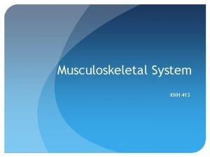 Musculoskeletal System KNH 413 Skeletal System Cartilage ligaments