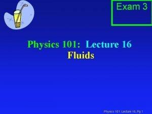 Exam 3 Physics 101 Lecture 16 Fluids Physics
