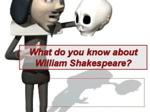 What do you know about William Shakespeare Shakespeare