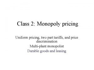Class 2 Monopoly pricing Uniform pricing two part