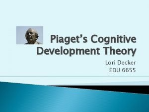 Piagets Cognitive Development Theory Lori Decker EDU 6655