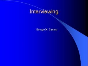 Interviewing George N Saxton 1 Interviewing Most Interviewers