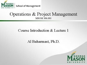 Operations Project Management MSOM 306 001 Course Introduction