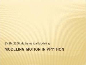SVSM 2008 Mathematical Modeling MODELING MOTION IN VPYTHON