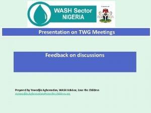 Presentation on TWG Meetings Feedback on discussions Prepared