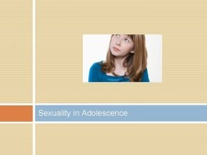 Sexuality in Adolescence Sexuality in Adolescence WHAT IS