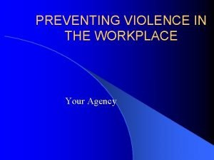 PREVENTING VIOLENCE IN THE WORKPLACE Your Agency INTRODUCTION