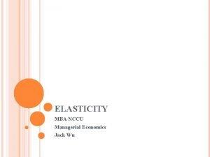 ELASTICITY MBA NCCU Managerial Economics Jack Wu CASE
