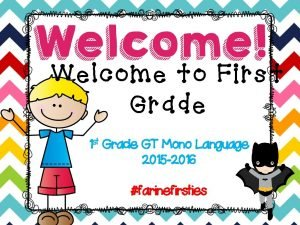Welcome to First Grade 1 st Grade GT