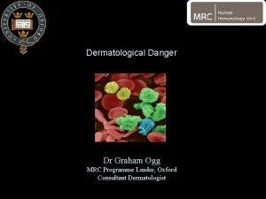Dermatological Danger Dr Graham Ogg MRC Programme Leader