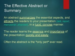 The Effective Abstract or Summary An abstract summarizes