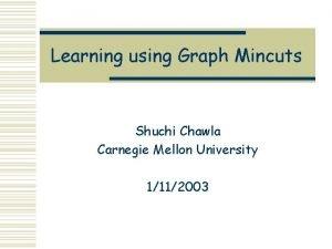 Learning using Graph Mincuts Shuchi Chawla Carnegie Mellon