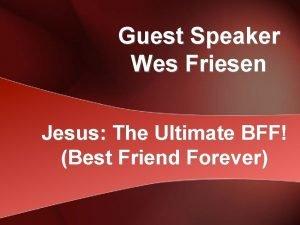 Guest Speaker Wes Friesen Jesus The Ultimate BFF