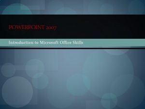 POWERPOINT 2007 Introduction to Microsoft Office Skills A