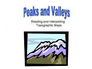 Reading and Interpreting Topographic Maps Peaks and Valleys
