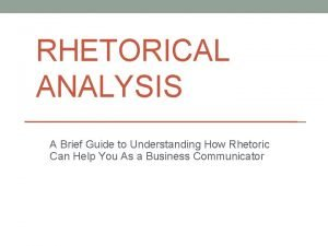 RHETORICAL ANALYSIS A Brief Guide to Understanding How