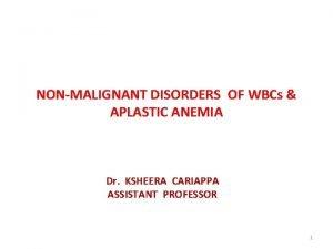 NONMALIGNANT DISORDERS OF WBCs APLASTIC ANEMIA Dr KSHEERA