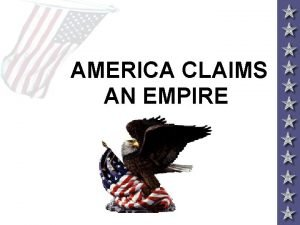 AMERICA CLAIMS AN EMPIRE IMPERIALISM AND AMERICA Throughout