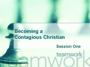 Becoming a Contagious Christian Session One Why Become