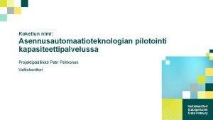 Kokeilun nimi Asennusautomaatioteknologian pilotointi kapasiteettipalvelussa Projektipllikk Petri Pehkonen