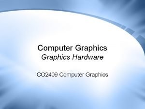 Computer Graphics Hardware CO 2409 Computer Graphics Lecture