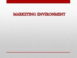 MARKETING ENVIRONMENT THE MARKETING ENVIRONMENT The Marketing Environment