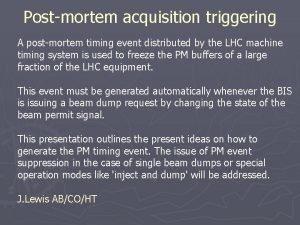 Postmortem acquisition triggering A postmortem timing event distributed