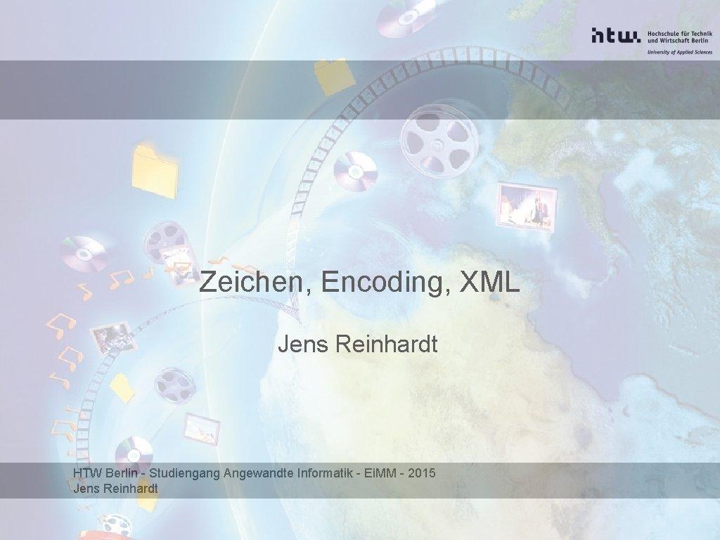 Zeichen Encoding XML Jens Reinhardt HTW Berlin Studiengang