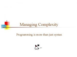 Managing Complexity Programming is more than just syntax
