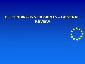 EU FUNDING INSTRUMENTS GENERAL REVIEW EUs funding structure