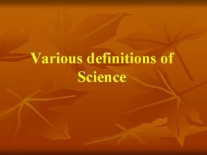 Various definitions of Science There is no universal