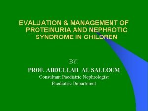 EVALUATION MANAGEMENT OF PROTEINURIA AND NEPHROTIC SYNDROME IN