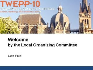 Welcome by the Local Organizing Committee Lutz Feld
