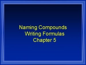 Naming Compounds Writing Formulas Chapter 5 Systematic Naming