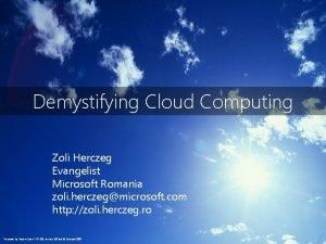 Demystifying Cloud Computing Zoli Herczeg Evangelist Microsoft Romania