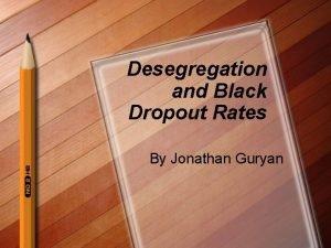 Desegregation and Black Dropout Rates By Jonathan Guryan