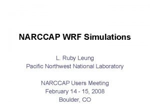 NARCCAP WRF Simulations L Ruby Leung Pacific Northwest
