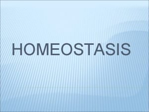 HOMEOSTASIS HOMEOSTASIS Keeping an organisms internal environment stable