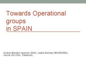 Towards Operational groups in SPAIN Andrs Montero Aparicio