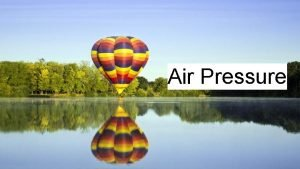 Air Pressure Air Pressure Air pressure measures the