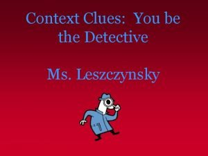 Context Clues You be the Detective Ms Leszczynsky